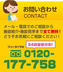 お問い合わせ:CONTACT メール・電話でのご相談から施設紹介・施設見学まで全て無料!どうぞお気軽にご相談ください!フリーダイヤル 0120-177-758 24時間受付中!