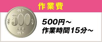 作業費 500円〜作業時間15分〜